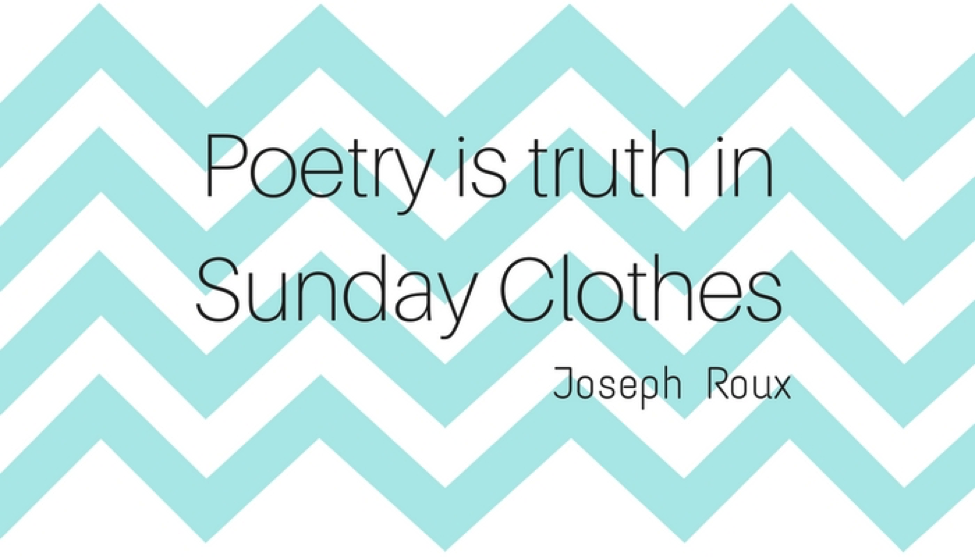 Poetry is truth in Sunday clothes - Joseph Roux